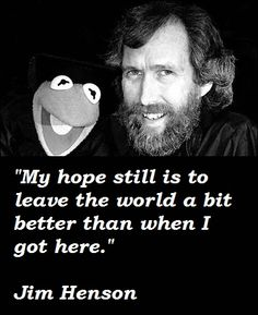 Oh my yes, Mr. Henson, you did indeed leave it a better world! A great talent gone way too soon.
