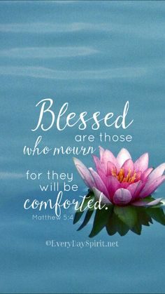"""Blessed are those who mourn, for they shall be comforted. (Matthew 5:4 ESV)"