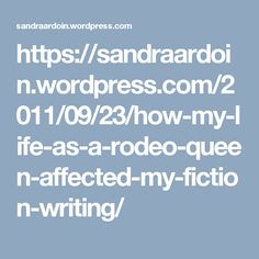https://sandraardoin.wordpress.com/2011/09/23/how-my-life-as-a-rodeo-queen-affected-my-fiction-writing/