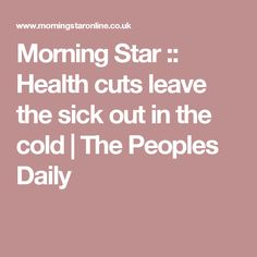 Morning Star :: Health cuts leave the sick out in the cold | The Peoples Daily