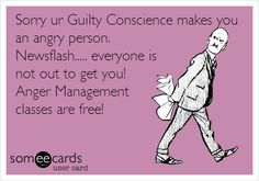 Sorry ur Guilty Conscience makes you an angry person. Newsflash..... everyone is not out to get you! Anger Management classes are free!