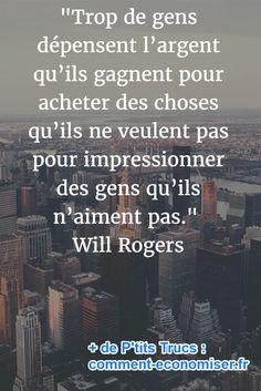 """""""Trop de gens dépensent l'argent qu'ils gagnent pour acheter des choses qu'ils ne veulent pas pour impressionner des gens qu'ils n'aiment pas.""""  Will Rogers"""