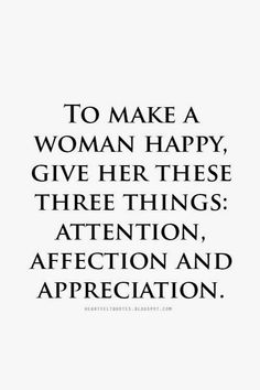 Heartfelt Love And Life Quotes: To make a woman happy, give her these three things: attention, affection and appreciation. True Quotes, Words Quotes, Bible Quotes, Wise Words, Sayings, Quotes For Him, Be Yourself Quotes, Quotes To Live By, Meaningful Quotes