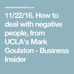 11/22/16. How to deal with negative people, from UCLA's Mark Goulston - Business Insider