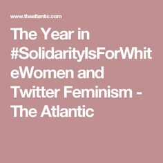 The Year in #SolidarityIsForWhiteWomen and Twitter Feminism - The Atlantic
