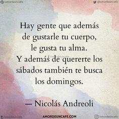 Hay gente que además de gustarle tu cuerpo, le gusta tu alma. Y además de quererte los sábados también te busca los domingos.  Nicolás Andreoli
