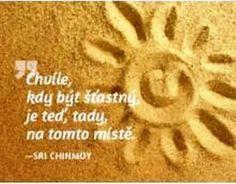 Chvíľa, kedy BYŤ ŠŤASTNÝM je TERAZ,TU, NA TOMTO MIESTE. -- Sri Chinmoy