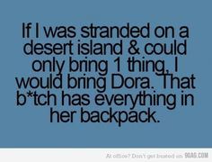 So f*cking true!!!!  Just her backpack, not Dora, her voice annoys me after hearing it for the past 5 years!!!!