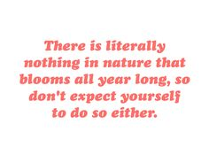 There is literally nothing in nature that blooms all year long, so don't expect yourself to do so either.