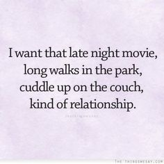 I want that late night movie, long walks in the park, cuddle up on the couch, kind of relationship.
