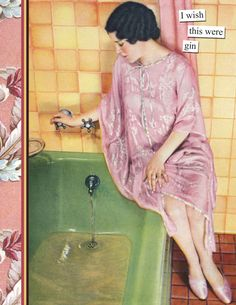 In honor of JuJu and pouting out the bathtub gin. Anne Taintor- gin