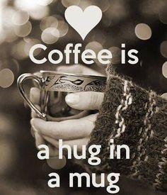 Coffee is a hug in a mug.