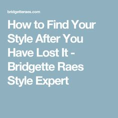 How to Find Your Style After You Have Lost It - Bridgette Raes Style Expert
