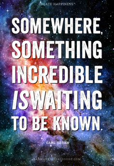 Wise Words – Somewhere, something incredible is waiting to be known. - Carl Sagan.