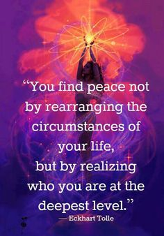 You find peace not by rearranging the circumstances of your life, but by realizing who you are at the deepest level.