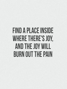 """Find a place inside where there's joy, and the joy will burn out the pain"".  - Joseph Campbell"