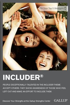 If you make an effort to accept and involve others, you may have Includer as a strength. Discover your strengths at Gallup Strengths Center. www.gallupstrengthscenter.com