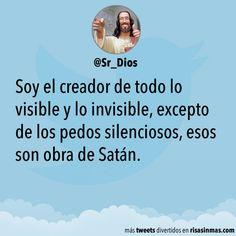 Soy el creador de todo lo visible y lo invisible, excepto de los pedos silenciosos, esos son obra de Satán.