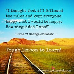 """I thought that if I followed the rules and kept everyone happy that I would be happy.  How misguided I was!""  (From ""A Change of Habit"")  Tough lesson to learn!"