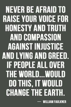 Never be afraid to raise your voice for honesty and truth and compassion against injustice and lying and greed. If people all over the world would do this, it would change the earth.