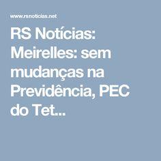RS Notícias: Meirelles: sem mudanças na Previdência, PEC do Tet...