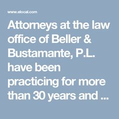 Attorneys at the law office of Beller & Bustamante, P.L. have been practicing for more than 30 years and have a solid knowledge of how Florida laws affect families in matters including divorce, probate, and estate planning including wills and trusts. http://www.elocal.com/profile/beller-bustamante-p-l-18096134#!/tab=about