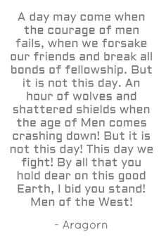 Aragorn's speech - A day may come when the courage of men fails, when we forsake our friends and break all bonds of fellowship. But it is not this day. An hour of wolves and shattered shields when the age of Men comes crashing down! But it is not this day! This day we fight! By all that you hold dear on this good Earth, I bid you stand! Men of the West!