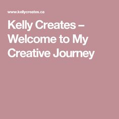 Kelly Creates – Welcome to My Creative Journey