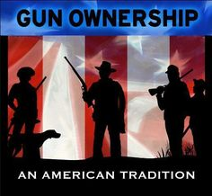 American Tradition! They will have to pry my guns out of my cold dead hands! Today Nobama told the house he wishes to repeal our 2nd amendment! Vote him out in 2012