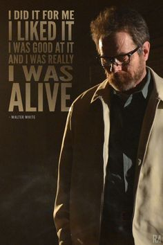 "#BreakingBad #WalterWhite #IlikedIt Breaking bad quote "" I did it for me, i liked it, i was good at it and i was really I WAS ALIVE"