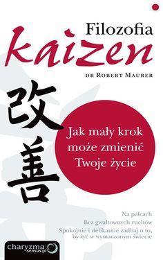 Filozofia Kaizen. Jak mały krok może zmienić Twoje życie / Robert Maurer   Filozofia Kaizen. Jak mały krok może zmienić Twoje życie czyli nawet najdłuższa podróż zaczyna się od jednego kroku.
