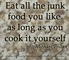 Eat all the junk food you like as long as you cook it yourself - Michael Pollan
