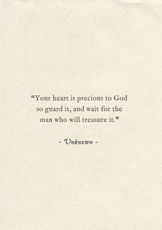 Your heart is precious to God, so guard it and wait for the man who will treasure it.