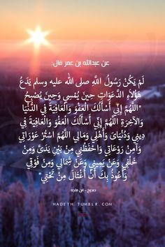 """عن عبدالله بن عمر قال: """"لم يكن رسولُ اللهِ صلَّى اللهُ عليهِ وسلَّم يدْعُ هؤلاءِ الدعواتِ حين يُمسي وحين يُصبحُ اللهمَّ إني أسألُك العفوَ والعافيةَ في الدنيا والآخرةِ اللهمَّ إني أسألُك العفوَ والعافيةَ في دِيني ودنيايَ وأهلي ومالي اللهمَّ استُرْ عوراتي وآمِنْ روعاتي واحفظني من بين يدي ومن خلفي وعن يميني وعن شمالي ومن فوقي وأعوذُ بك أن أُغْتَالَ من تحتي"""" صحيح- ابن ماجه"""