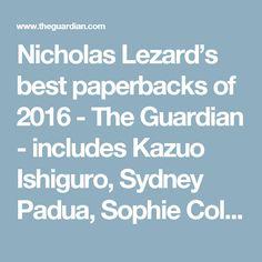 Nicholas Lezard's best paperbacks of 2016 - The Guardian - includes Kazuo Ishiguro, Sydney Padua, Sophie Collins, Mircea Eliade
