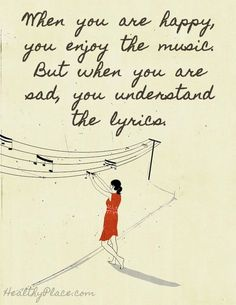 Quote on depression: When you are happy, you enjoy the music. but when you are sad, you understand the lyrics. www.HealthyPlace.com