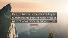 """T. Colin Campbell Quote: """"First, nutrition is the master key to human health. Second, what most of us think of as proper nutrition – isn't."""""""
