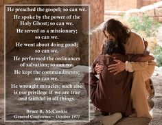 """""""He preached the gospel; so can we. He spoke by the power of the Holy Ghost; so can we. He served as a missionary; so can we. He went about doing good; so can we. He performed the ordinances of salvation; so can we. He kept the commandments; so can we. He wrought miracles; such also is our privilege if we are true and faithful in all things. We are his agents; we represent him; we are expected to do and say what he would do and say if he personally were ministering among men at this time."""""""