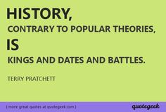 History, contrary to popular theories, is kings and dates and battles. - Terry Pratchett [ found at quotegeek.com ]