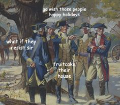 go wish these people happy holidays what if they resist sir fruitcake their house {The Adventures of George Washington by ladyhistory} Funny Art, The Funny, Funny Memes, Hilarious, Memes Humor, Stupid Memes, Funny Quotes, Art History Memes, Funny History