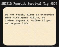 S.H.I.E.L.D. Recruit Survival Tip #507:Do not touch, alter or otherwise mess with Agent Hill's, or indeed anyone's, coffee if you value your life.  [Submitted by celticdreamz]