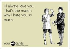 I'll always love you. That's the reason why I hate you so much.