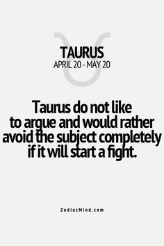 """Taurus do not like to argue and would rather avoid the subject completely if it will start a fight."" #Taurus #argue #fight"