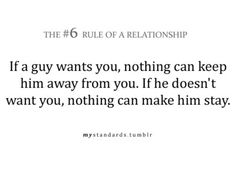 The #6 Rule of a Relationship: If a guy wants you, nothing can keep him away from you. If he doesn't want you, nothing can make him stay.