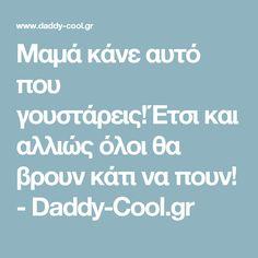 Μαμά κάνε αυτό που γουστάρεις!Έτσι και αλλιώς όλοι θα βρουν κάτι να πουν! - Daddy-Cool.gr Daddy, Quotes, Quotations, Qoutes, Manager Quotes