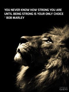 You never know how strong you are until being strong is your only choice. -Bob Marley #quotes