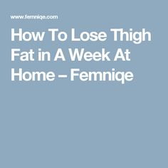 How To Lose Thigh Fat in A Week At Home – Femniqe