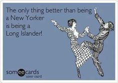 "Well, not really - actually being a New Yorker living on Long Island is the only thing better - and making fun of those damned ""Citiots"" (city idiots for those of you not a former New York City Resident) Fire Island, Long Island Ny, Island Quotes, New York Girls, I Love Ny, Island Girl, Christen, E Cards, Laugh Out Loud"