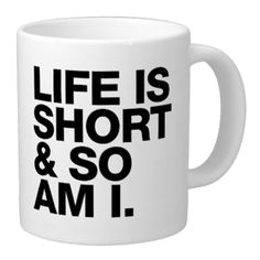 FINALLY A COFFEE CUP MADE FOR ME! Life Is Short Mug