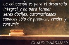 ... La educación es para el desarrollo integral y no para formar seres dóciles, automatizados capaces sólo de producir, vender y consumir. Claudio Naranjo.